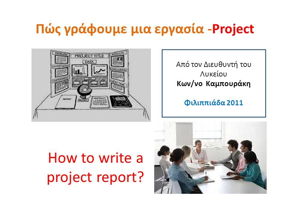 Πώς γράφουμε μια εργασία -Project How to write a project report? Από τον Διευθυντή του Λυκείου Κων/νο Καμπουράκη Φιλιππιάδα 2011