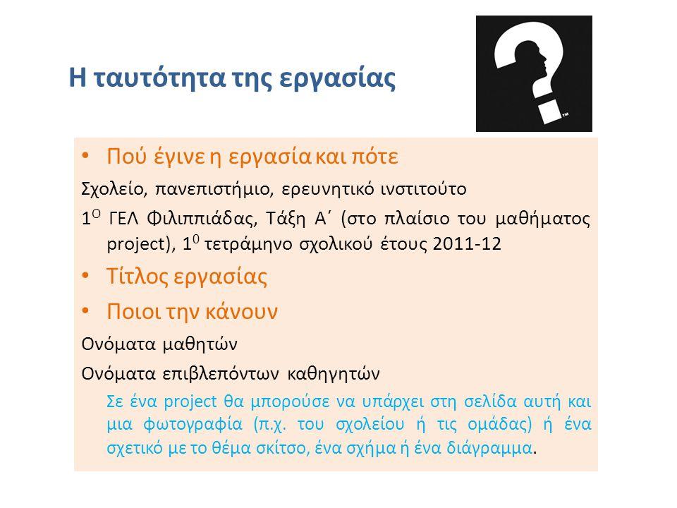 Η ταυτότητα της εργασίας Πού έγινε η εργασία και πότε Σχολείο, πανεπιστήμιο, ερευνητικό ινστιτούτο 1 Ο ΓΕΛ Φιλιππιάδας, Τάξη Α΄ (στο πλαίσιο του μαθήματος project), 1 0 τετράμηνο σχολικού έτους 2011-12 Τίτλος εργασίας Ποιοι την κάνουν Ονόματα μαθητών Ονόματα επιβλεπόντων καθηγητών Σε ένα project θα μπορούσε να υπάρχει στη σελίδα αυτή και μια φωτογραφία (π.χ.