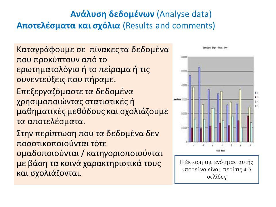 Ανάλυση δεδομένων (Analyse data) Αποτελέσματα και σχόλια (Results and comments) Καταγράφουμε σε πίνακες τα δεδομένα που προκύπτουν από το ερωτηματολόγιο ή το πείραμα ή τις συνεντεύξεις που πήραμε.