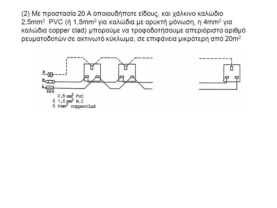 (2) Με προστασία 20 Α οποιουδήποτε είδους, και χάλκινο καλώδιο 2,5mm 2 PVC (ή 1,5mm 2 για καλώδια με ορυκτή μόνωση, η 4mm 2 για καλώδια copper clad) μπορούμε να τροφοδοτήσουμε απεριόριστο αριθμό ρευματοδοτών σε ακτινωτό κύκλωμα, σε επιφάνεια μικρότερη από 20m 2.