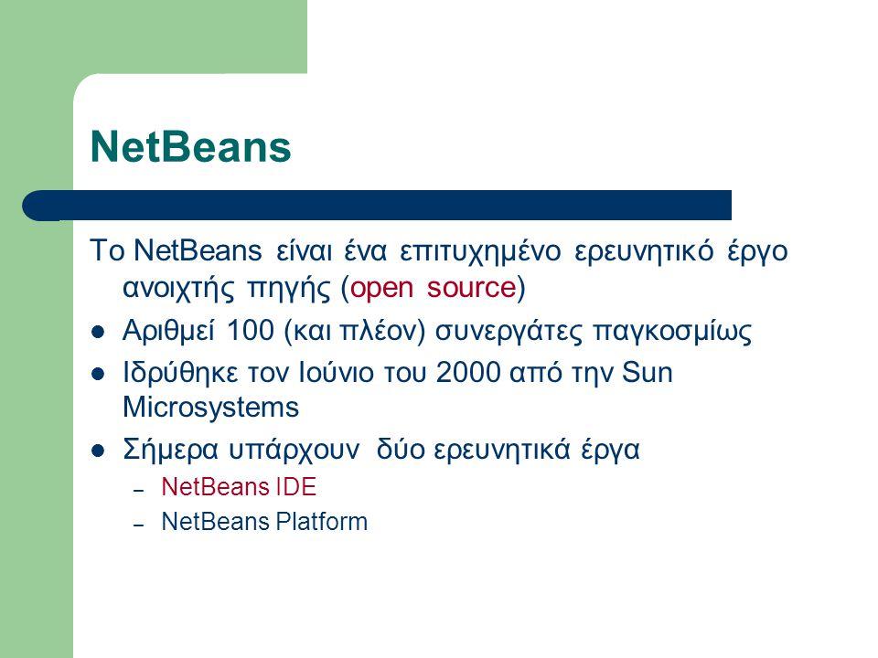 NetBeans Το NetBeans είναι ένα επιτυχημένο ερευνητικό έργο ανοιχτής πηγής (open source) Αριθμεί 100 (και πλέον) συνεργάτες παγκοσμίως Ιδρύθηκε τον Ιούνιο του 2000 από την Sun Microsystems Σήμερα υπάρχουν δύο ερευνητικά έργα – NetBeans IDE – NetBeans Platform