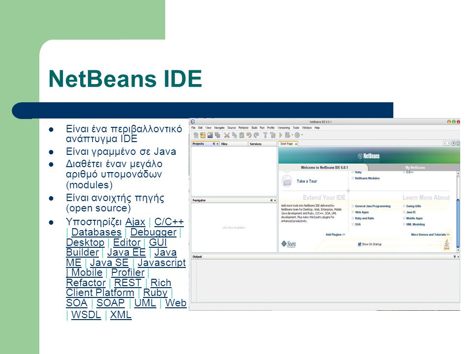 NetBeans IDE Eίναι ένα περιβαλλοντικό ανάπτυγμα IDE Είναι γραμμένο σε Java Διαθέτει έναν μεγάλο αριθμό υπομονάδων (modules) Είναι ανοιχτής πηγής (open source) Υποστηρίζει Ajax | C/C++ | Databases | Debugger | Desktop | Editor | GUI Builder | Java EE | Java ME | Java SE | Javascript | Mobile | Profiler | Refactor | REST | Rich Client Platform | Ruby | SOA | SOAP | UML | Web | WSDL | XML AjaxC/C++DatabasesDebugger DesktopEditorGUI BuilderJava EEJava MEJava SEJavascript | MobileProfiler RefactorRESTRich Client PlatformRuby SOASOAPUMLWebWSDLXML