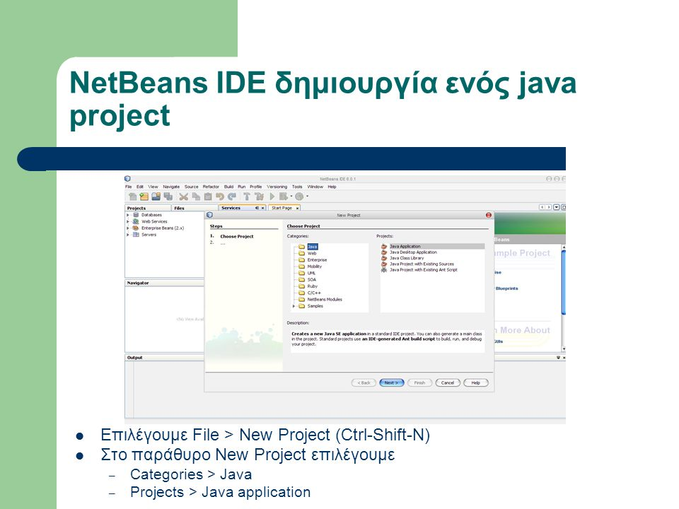 NetBeans IDE δημιουργία ενός java project Επιλέγουμε File > New Project (Ctrl-Shift-N) Στο παράθυρο New Project επιλέγουμε – Categories > Java – Projects > Java application