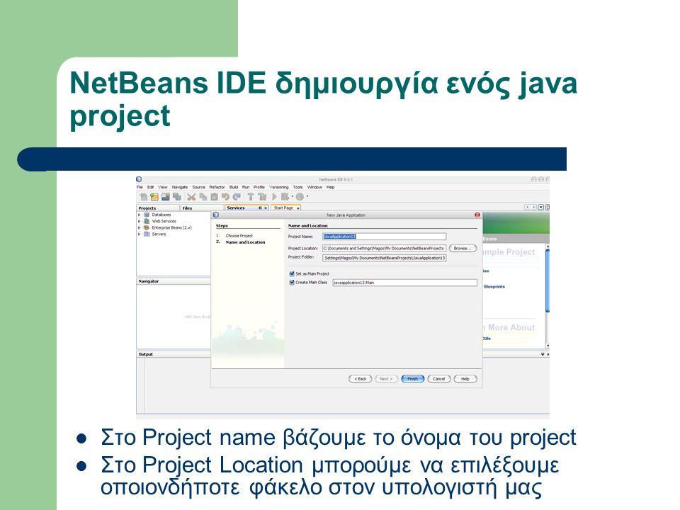 NetBeans IDE δημιουργία ενός java project Στο Project name βάζουμε το όνομα του project Στο Project Location μπορούμε να επιλέξουμε οποιονδήποτε φάκελο στον υπολογιστή μας