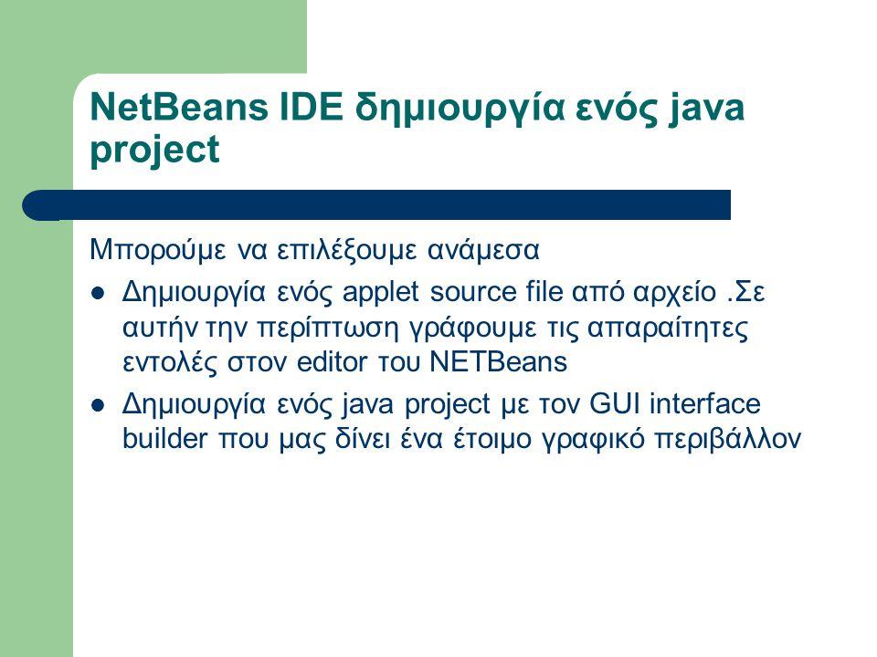 NetBeans IDE δημιουργία ενός java project Μπορούμε να επιλέξουμε ανάμεσα Δημιουργία ενός applet source file από αρχείο.Σε αυτήν την περίπτωση γράφουμε τις απαραίτητες εντολές στον editor του NETΒeans Δημιουργία ενός java project με τον GUI interface builder που μας δίνει ένα έτοιμο γραφικό περιβάλλον