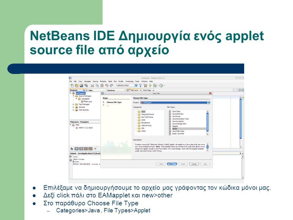 NetBeans IDE Δημιουργία ενός applet source file από αρχείο Επιλέξαμε να δημιουργήσουμε το αρχείο μας γράφοντας τον κώδικα μόνοι μας. Δεξί click πάλι σ
