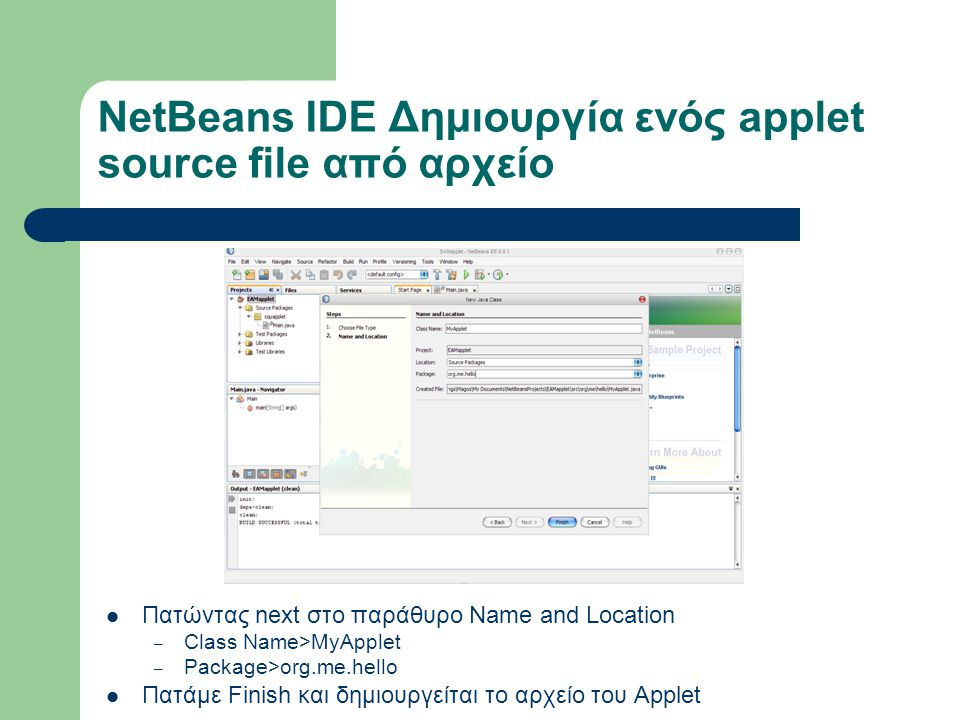 NetBeans IDE Δημιουργία ενός applet source file από αρχείο Πατώντας next στο παράθυρο Name and Location – Class Name>MyApplet – Package>org.me.hello Π