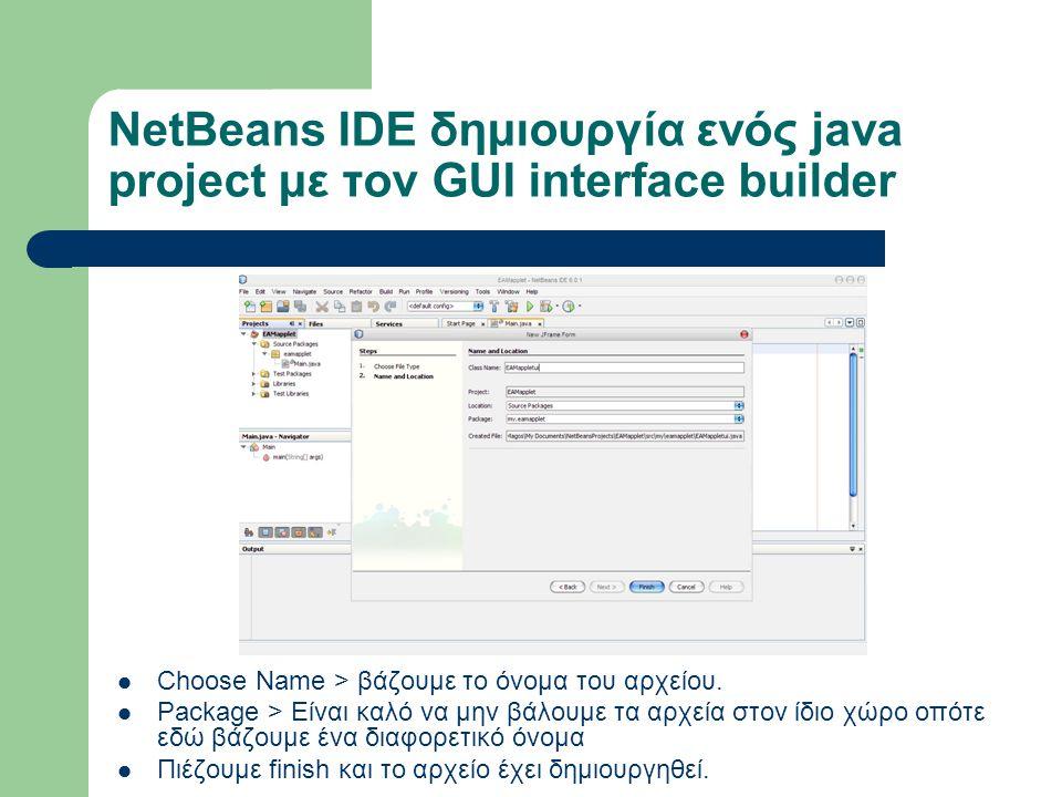 NetBeans IDE δημιουργία ενός java project με τον GUI interface builder Choose Name > βάζουμε το όνομα του αρχείου. Package > Είναι καλό να μην βάλουμε