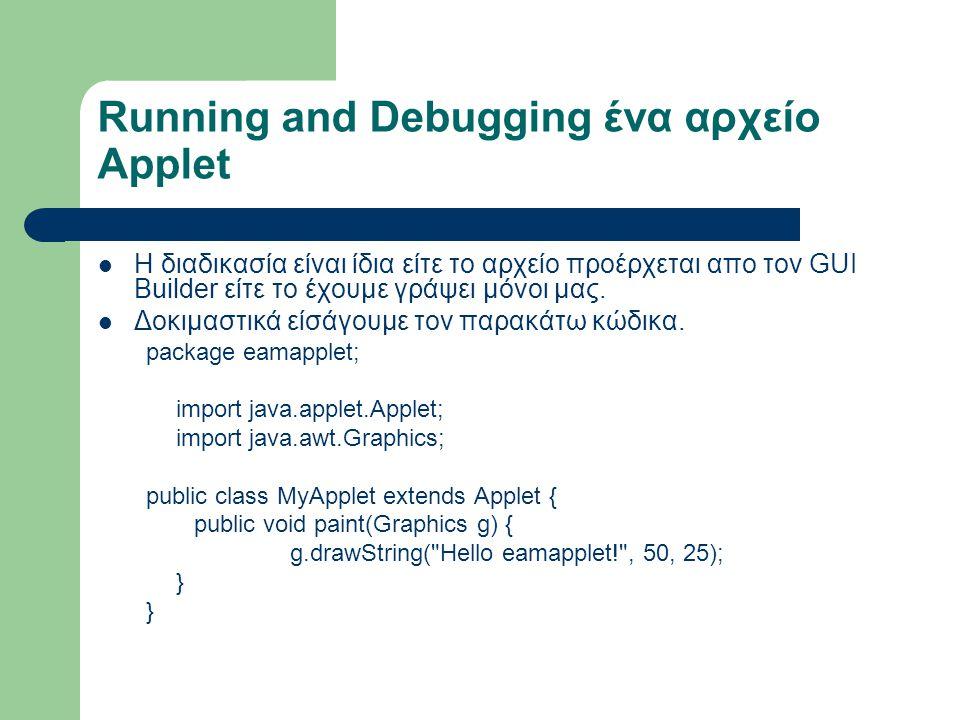 Running and Debugging ένα αρχείο Applet Η διαδικασία είναι ίδια είτε το αρχείο προέρχεται απο τον GUI Builder είτε το έχουμε γράψει μόνοι μας. Δοκιμασ
