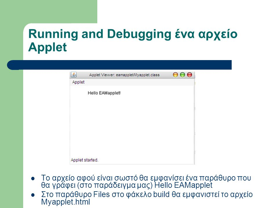 Running and Debugging ένα αρχείο Applet Το αρχείο αφού είναι σωστό θα εμφανίσει ένα παράθυρο που θα γράφει (στο παράδειγμα μας) Hello EAMapplet Στο παράθυρο Files στο φάκελο build θα εμφανιστεί το αρχείο Myapplet.html