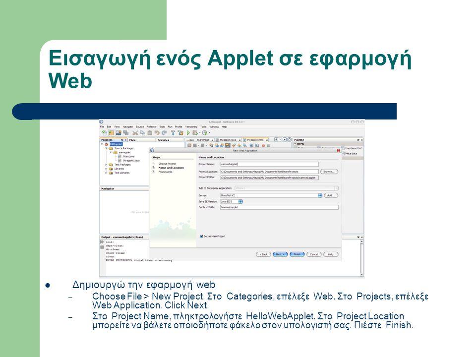 Εισαγωγή ενός Applet σε εφαρμογή Web Δημιουργώ την εφαρμογή web – Choose File > New Project. Στο Categories, επέλεξε Web. Στο Projects, επέλεξε Web Ap