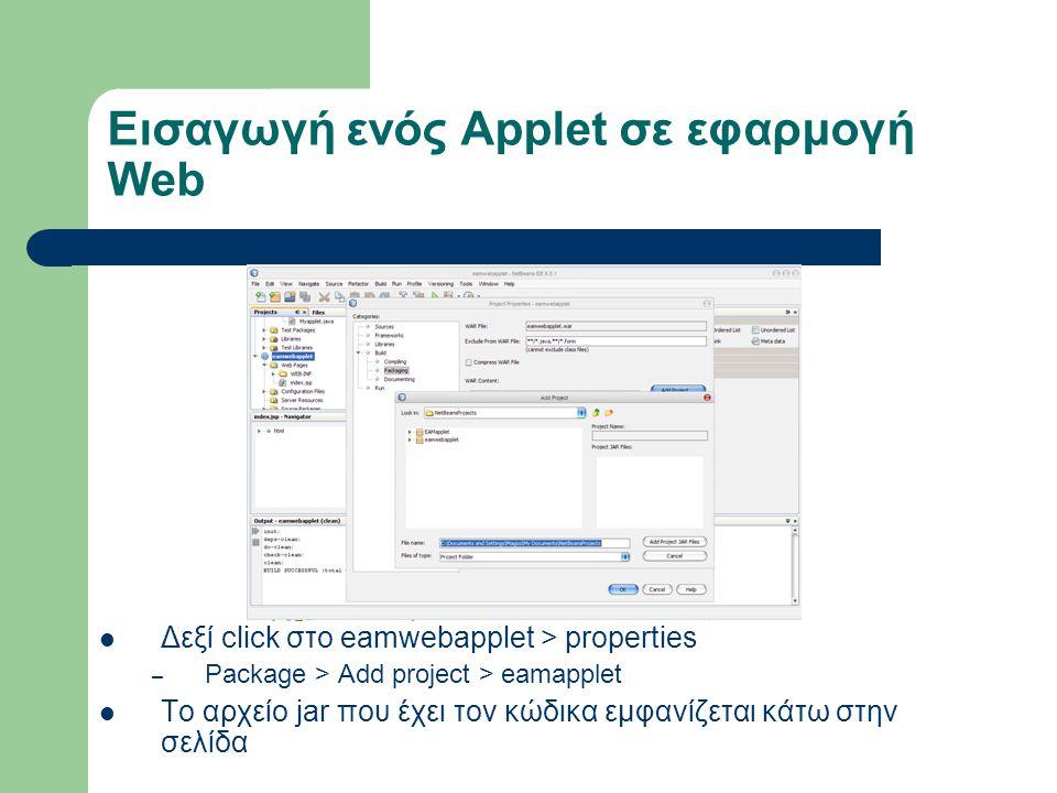 Εισαγωγή ενός Applet σε εφαρμογή Web Δεξί click στο eamwebapplet > properties – Package > Add project > eamapplet To αρχείο jar που έχει τον κώδικα εμφανίζεται κάτω στην σελίδα