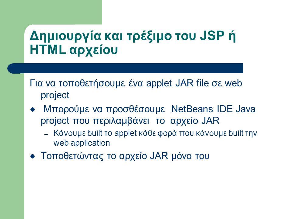 Δημιουργία και τρέξιμο του JSP ή ΗTML αρχείου Για να τοποθετήσουμε ένα applet JAR file σε web project Μπορούμε να προσθέσουμε NetBeans IDE Java projec