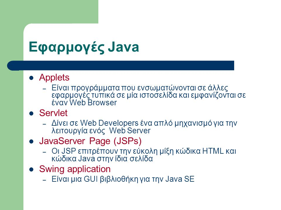 Java Applet Για να δημιουργήσουμε ένα Java Applet Γράφουμε το Applet ακριβώς όπως γράφουμε και κάθε άλλο πρόγραμμα Java Μεταφράζουμε το Applet για να παράγουμε το αρχείο με επέκταση class με τα bytecodes Ενσωματώνουμε το Applet σε μία ιστοσελίδα χρησιμοποιώντας (κατ ελάχιστο) την ετικέτα η οποία έχει την εξής (ελάχιστη) μορφή – <applet code = name.class width = πλάτος height = ύψος >