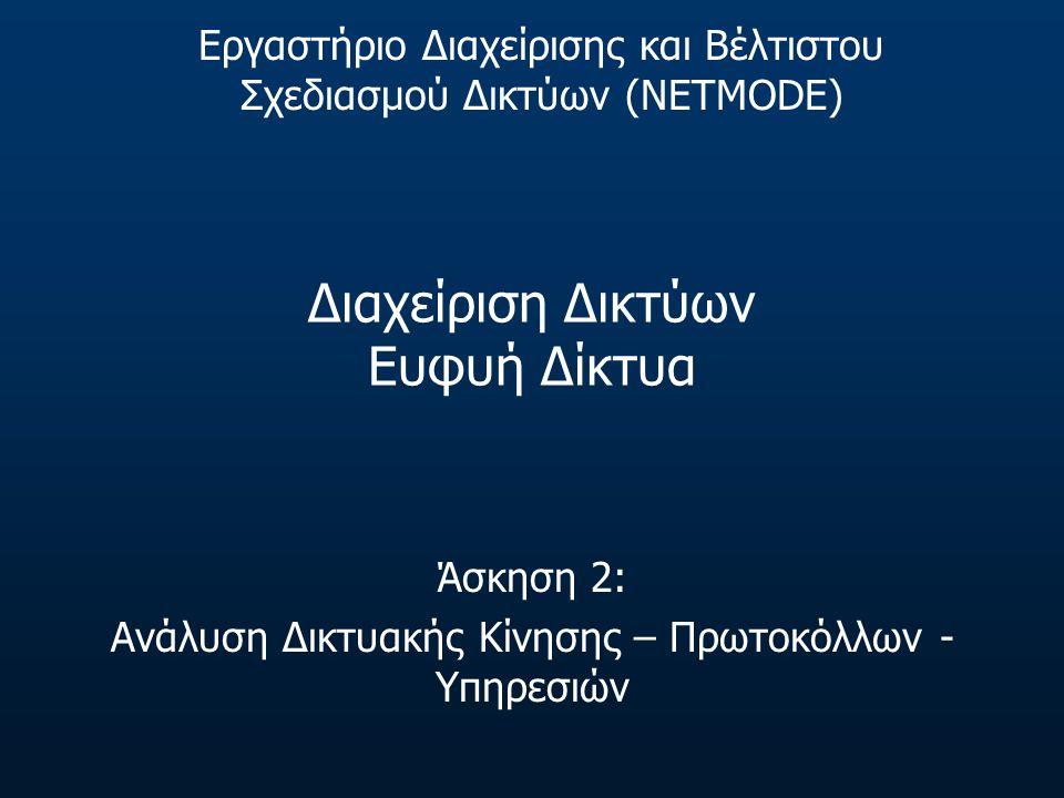 Διαχείριση Δικτύων Ευφυή Δίκτυα Άσκηση 2: Ανάλυση Δικτυακής Κίνησης – Πρωτοκόλλων - Υπηρεσιών Εργαστήριο Διαχείρισης και Βέλτιστου Σχεδιασμού Δικτύων (NETMODE)