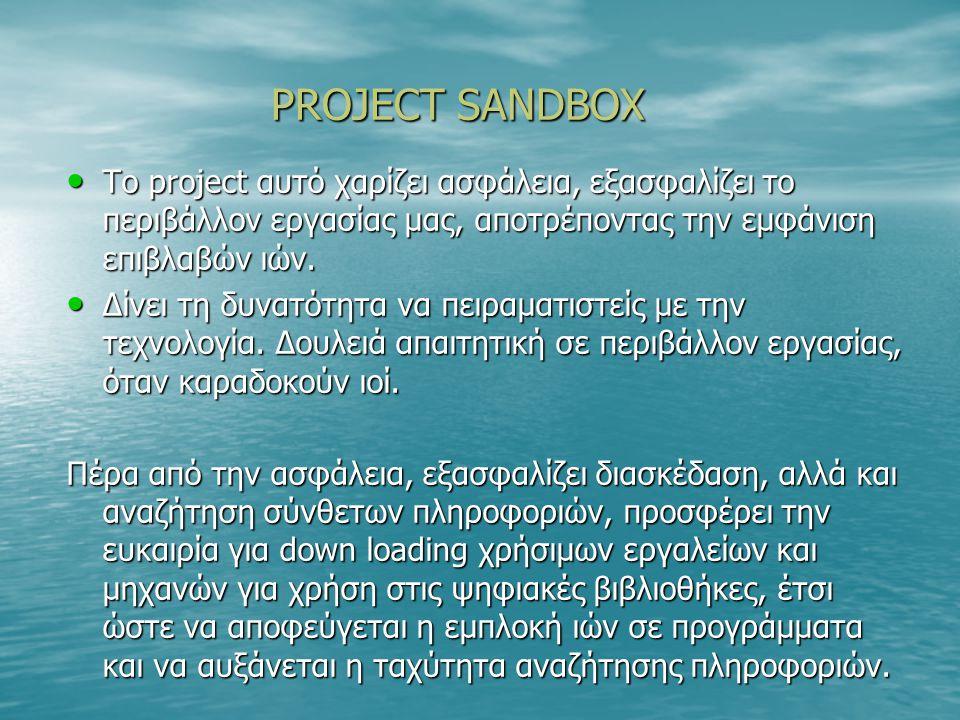 PROJECT SANDBOX PROJECT SANDBOX Το project αυτό χαρίζει ασφάλεια, εξασφαλίζει το περιβάλλον εργασίας μας, αποτρέποντας την εμφάνιση επιβλαβών ιών.
