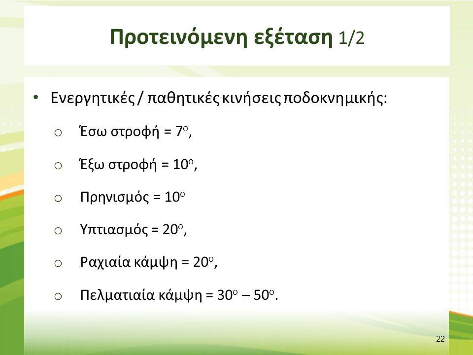 Προτεινόμενη εξέταση 1/2 Ενεργητικές / παθητικές κινήσεις ποδοκνημικής: o Έσω στροφή = 7 ο, o Έξω στροφή = 10 ο, o Πρηνισμός = 10 ο o Υπτιασμός = 20 ο