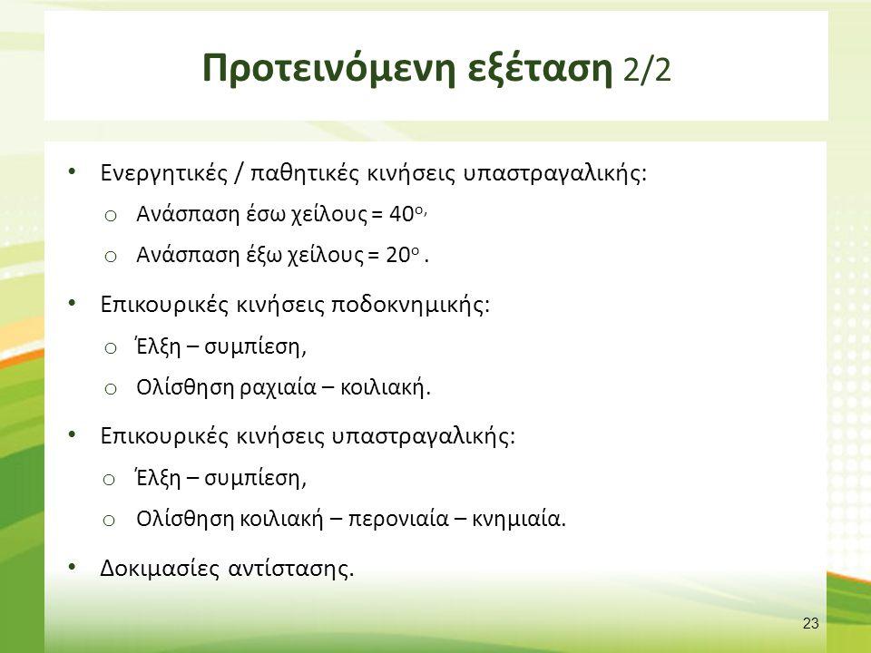 Προτεινόμενη εξέταση 2/2 Ενεργητικές / παθητικές κινήσεις υπαστραγαλικής: o Ανάσπαση έσω χείλους = 40 ο, o Ανάσπαση έξω χείλους = 20 ο. Επικουρικές κι