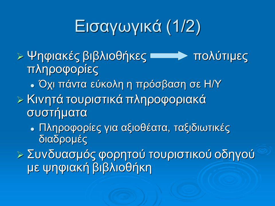 Εισαγωγικά (1/2)  Ψηφιακές βιβλιοθήκες πολύτιμες πληροφορίες Όχι πάντα εύκολη η πρόσβαση σε Η/Υ Όχι πάντα εύκολη η πρόσβαση σε Η/Υ  Κινητά τουριστικά πληροφοριακά συστήματα Πληροφορίες για αξιοθέατα, ταξιδιωτικές διαδρομές Πληροφορίες για αξιοθέατα, ταξιδιωτικές διαδρομές  Συνδυασμός φορητού τουριστικού οδηγού με ψηφιακή βιβλιοθήκη