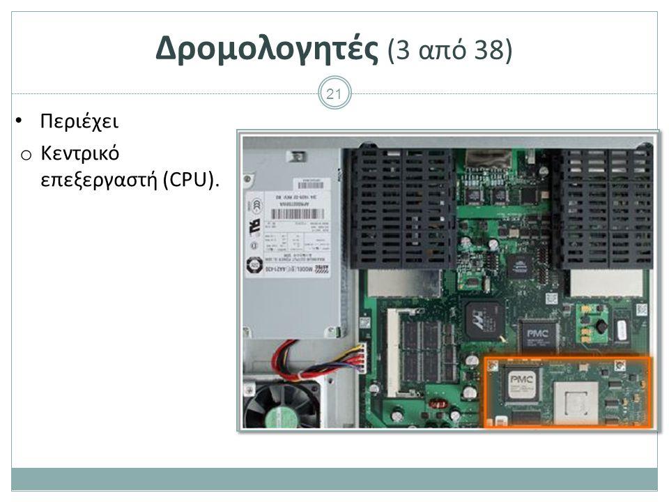 21 Δρομολογητές (3 από 38) Περιέχει o Κεντρικό επεξεργαστή (CPU).
