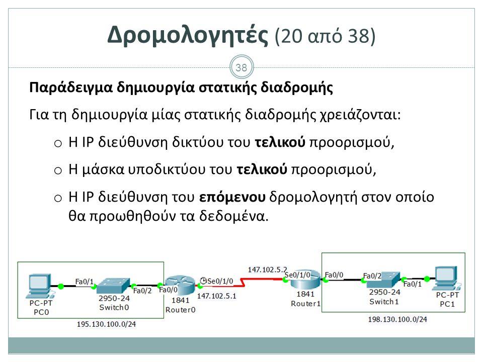 38 Δρομολογητές (20 από 38) Παράδειγμα δημιουργία στατικής διαδρομής Για τη δημιουργία μίας στατικής διαδρομής χρειάζονται: o Η IP διεύθυνση δικτύου του τελικού προορισμού, o Η μάσκα υποδικτύου του τελικού προορισμού, o Η IP διεύθυνση του επόμενου δρομολογητή στον οποίο θα προωθηθούν τα δεδομένα.