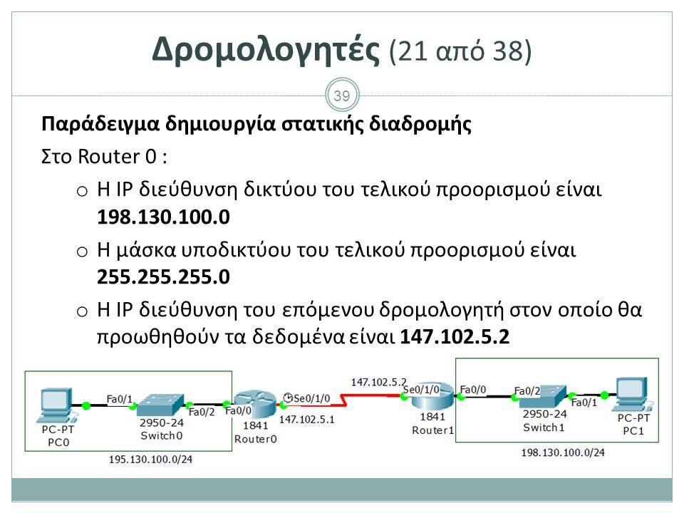 39 Δρομολογητές (21 από 38) Παράδειγμα δημιουργία στατικής διαδρομής Στο Router 0 : o Η IP διεύθυνση δικτύου του τελικού προορισμού είναι 198.130.100.0 o Η μάσκα υποδικτύου του τελικού προορισμού είναι 255.255.255.0 o Η IP διεύθυνση του επόμενου δρομολογητή στον οποίο θα προωθηθούν τα δεδομένα είναι 147.102.5.2