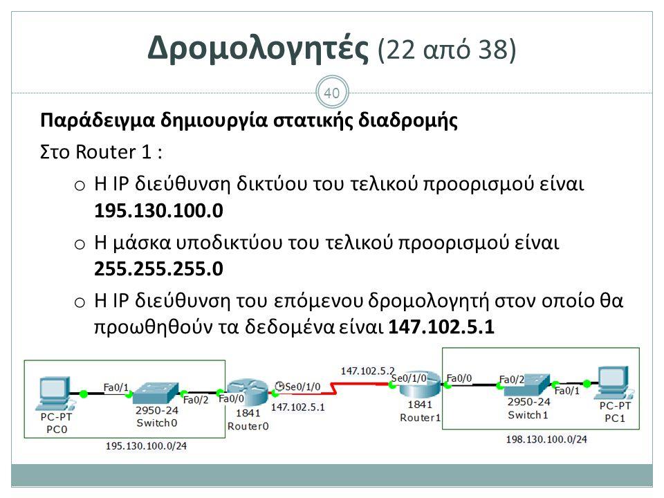 40 Δρομολογητές (22 από 38) Παράδειγμα δημιουργία στατικής διαδρομής Στο Router 1 : o Η IP διεύθυνση δικτύου του τελικού προορισμού είναι 195.130.100.0 o Η μάσκα υποδικτύου του τελικού προορισμού είναι 255.255.255.0 o Η IP διεύθυνση του επόμενου δρομολογητή στον οποίο θα προωθηθούν τα δεδομένα είναι 147.102.5.1