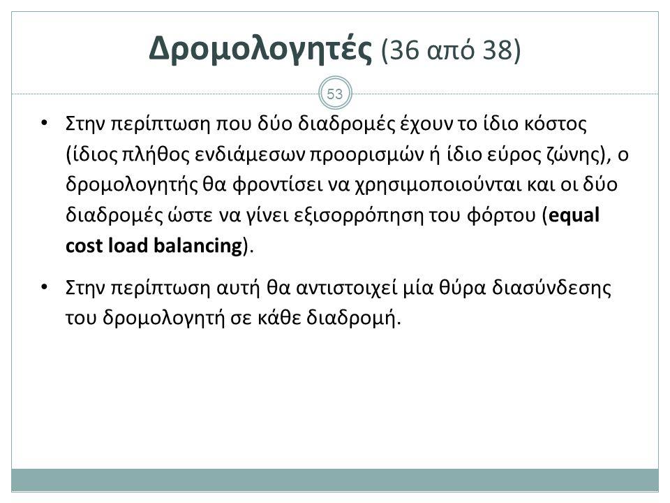 53 Δρομολογητές (36 από 38) Στην περίπτωση που δύο διαδρομές έχουν το ίδιο κόστος (ίδιος πλήθος ενδιάμεσων προορισμών ή ίδιο εύρος ζώνης), ο δρομολογητής θα φροντίσει να χρησιμοποιούνται και οι δύο διαδρομές ώστε να γίνει εξισορρόπηση του φόρτου (equal cost load balancing).