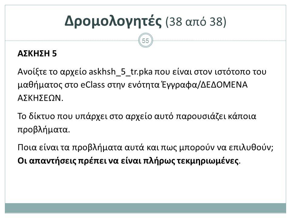 55 Δρομολογητές (38 από 38) ΑΣΚΗΣΗ 5 Ανοίξτε το αρχείο askhsh_5_tr.pka που είναι στον ιστότοπο του μαθήματος στο eClass στην ενότητα Έγγραφα/ΔΕΔΟΜΕΝΑ ΑΣΚΗΣΕΩΝ.