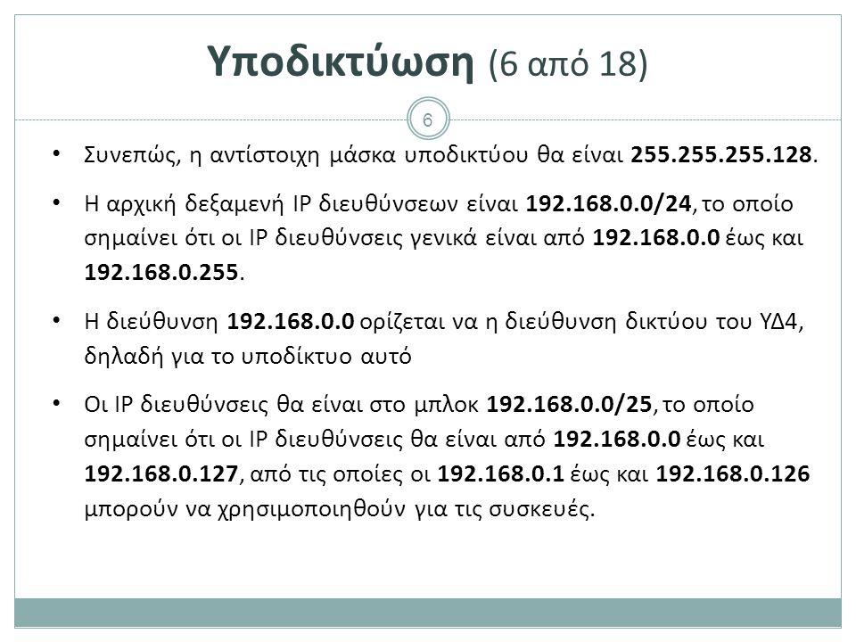 7 Υποδικτύωση (7 από 18) Υποδίκτυο Πλήθος συσκευών Πλήθος ΙP που χρειάζονται Πλήθος ΙP που δεσμεύονται Μήκος προθέματος Διεύθυνση Δικτύου Διεύθυνση εκπομπής ΥΔ4100102128 =2 7 25192.168.0.0192.168.0.127 ΥΔ235 ΥΔ325 ΥΔ110