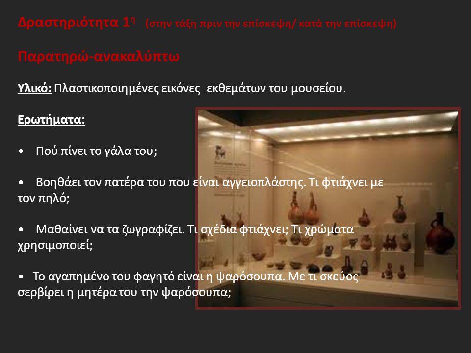 Δραστηριότητα 1 η (στην τάξη πριν την επίσκεψη/ κατά την επίσκεψη) Παρατηρώ-ανακαλύπτω Υλικό: Πλαστικοποιημένες εικόνες εκθεμάτων του μουσείου.
