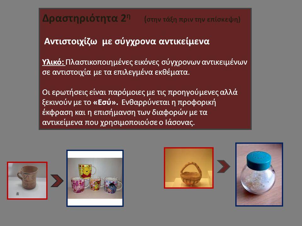 Δραστηριότητα 2 η ( στην τάξη πριν την επίσκεψη) Αντιστοιχίζω με σύγχρονα αντικείμενα Υλικό: Πλαστικοποιημένες εικόνες σύγχρονων αντικειμένων σε αντιστοιχία με τα επιλεγμένα εκθέματα.