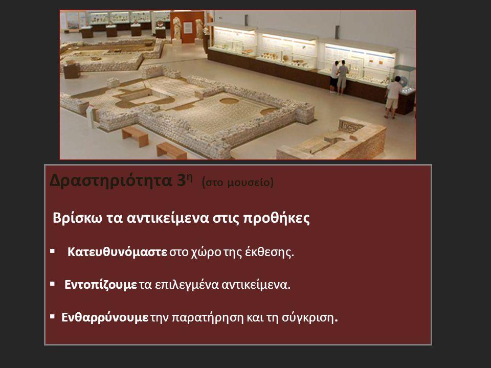 Δραστηριότητα 3 η ( στο μουσείο) Βρίσκω τα αντικείμενα στις προθήκες  Κατευθυνόμαστε στο χώρο της έκθεσης.