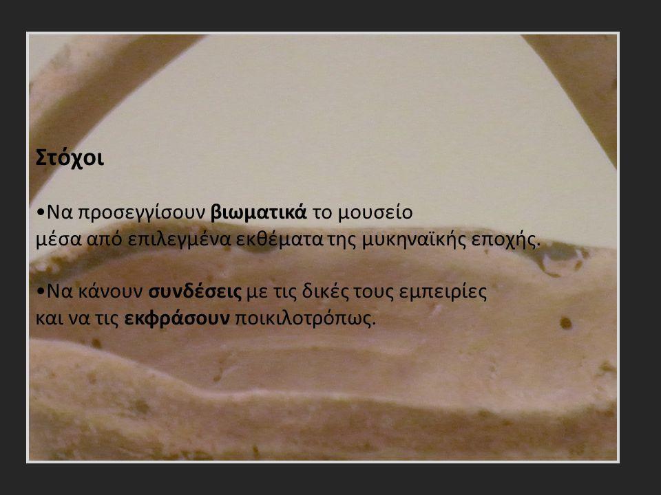 Στόχοι Να προσεγγίσουν βιωματικά το μουσείο μέσα από επιλεγμένα εκθέματα της μυκηναϊκής εποχής.