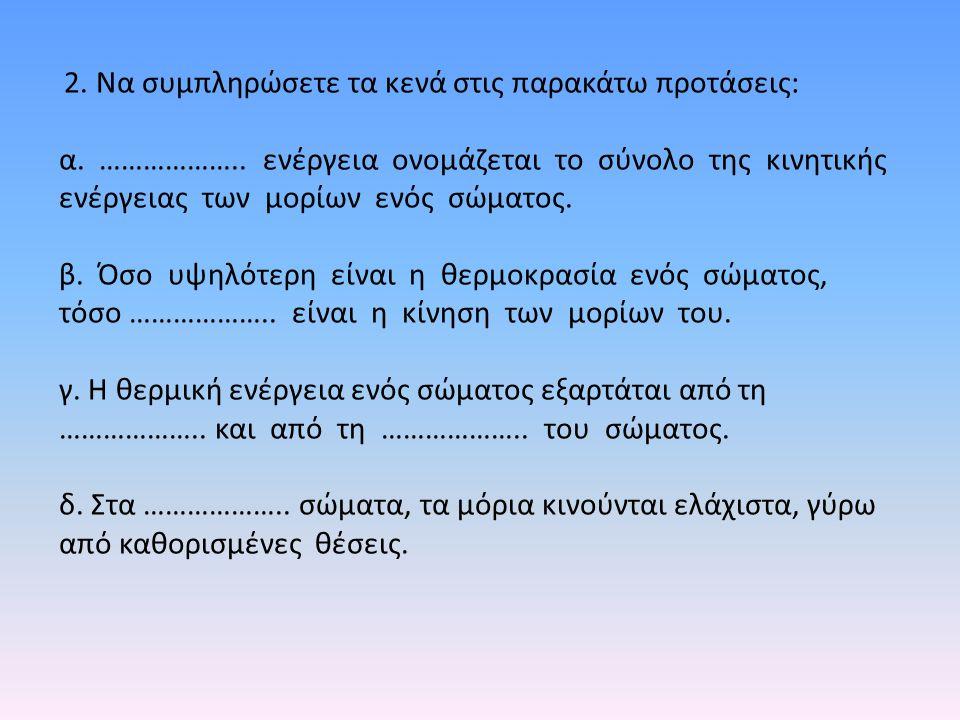 2. Να συμπληρώσετε τα κενά στις παρακάτω προτάσεις: α. ……………….. ενέργεια ονομάζεται το σύνολο της κινητικής ενέργειας των μορίων ενός σώματος. β. Όσο