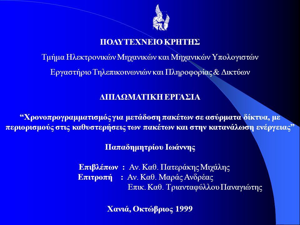 ΠΟΛΥΤΕΧΝΕΙΟ ΚΡΗΤΗΣ Τμήμα Ηλεκτρονικών Μηχανικών και Μηχανικών Υπολογιστών Εργαστήριο Τηλεπικοινωνιών και Πληροφορίας & Δικτύων ΔΙΠΛΩΜΑΤΙΚΗ ΕΡΓΑΣΙΑ Χρονοπρογραμματισμός για μετάδοση πακέτων σε ασύρματα δίκτυα, με περιορισμούς στις καθυστερήσεις των πακέτων και στην κατανάλωση ενέργειας Παπαδημητρίου Ιωάννης Επιβλέπων : Αν.