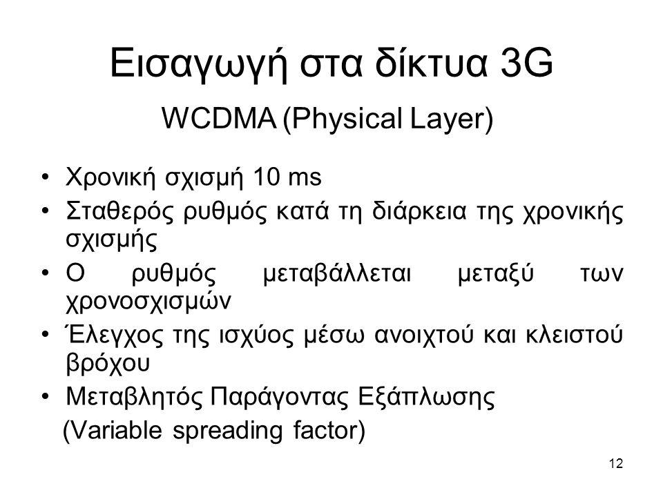 12 Εισαγωγή στα δίκτυα 3G Χρονική σχισμή 10 ms Σταθερός ρυθμός κατά τη διάρκεια της χρονικής σχισμής Ο ρυθμός μεταβάλλεται μεταξύ των χρονοσχισμών Έλεγχος της ισχύος μέσω ανοιχτού και κλειστού βρόχου Μεταβλητός Παράγοντας Εξάπλωσης (Variable spreading factor) WCDMA (Physical Layer)