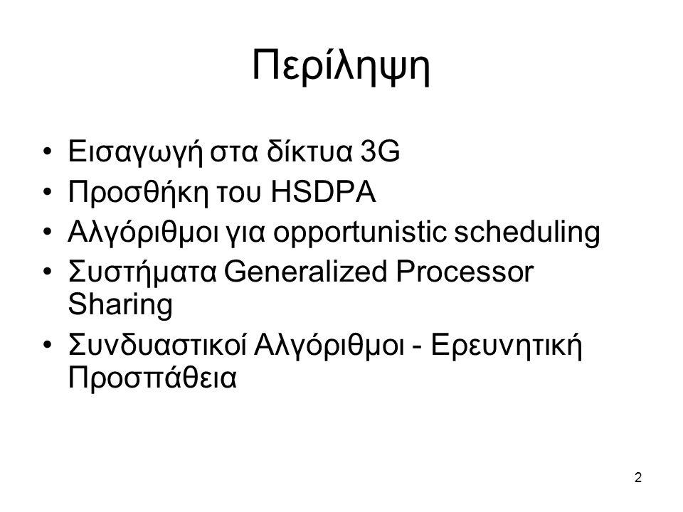 2 Περίληψη Εισαγωγή στα δίκτυα 3G Προσθήκη του HSDPA Αλγόριθμοι για opportunistic scheduling Συστήματα Generalized Processor Sharing Συνδυαστικοί Αλγόριθμοι - Ερευνητική Προσπάθεια