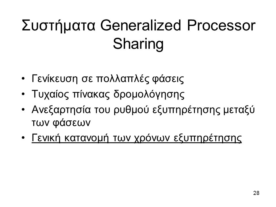28 Συστήματα Generalized Processor Sharing Γενίκευση σε πολλαπλές φάσεις Τυχαίος πίνακας δρομολόγησης Ανεξαρτησία του ρυθμού εξυπηρέτησης μεταξύ των φάσεων Γενική κατανομή των χρόνων εξυπηρέτησης