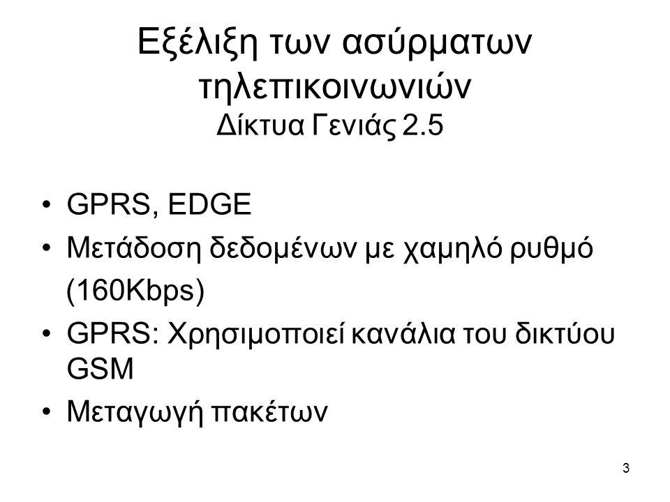 3 Εξέλιξη των ασύρματων τηλεπικοινωνιών GPRS, EDGE Μετάδοση δεδομένων με χαμηλό ρυθμό (160Kbps) GPRS: Χρησιμοποιεί κανάλια του δικτύου GSM Μεταγωγή πακέτων Δίκτυα Γενιάς 2.5