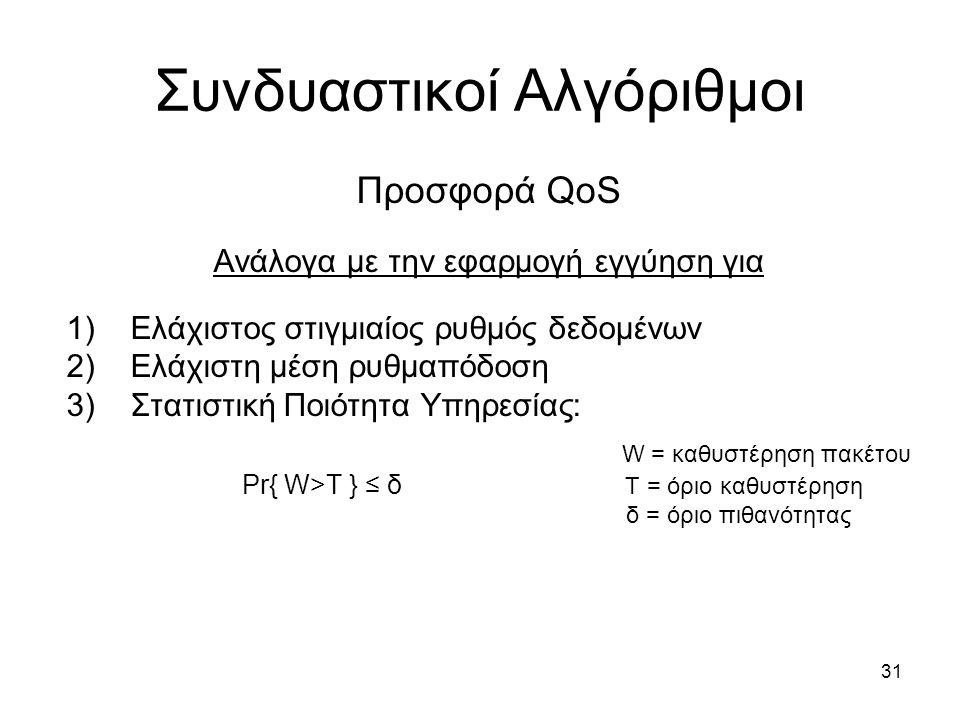 31 Συνδυαστικοί Αλγόριθμοι Προσφορά QoS Ανάλογα με την εφαρμογή εγγύηση για 1)Ελάχιστος στιγμιαίος ρυθμός δεδομένων 2)Ελάχιστη μέση ρυθμαπόδοση 3)Στατιστική Ποιότητα Υπηρεσίας: W = καθυστέρηση πακέτου Pr{ W>T } ≤ δ Τ = όριο καθυστέρηση δ = όριο πιθανότητας