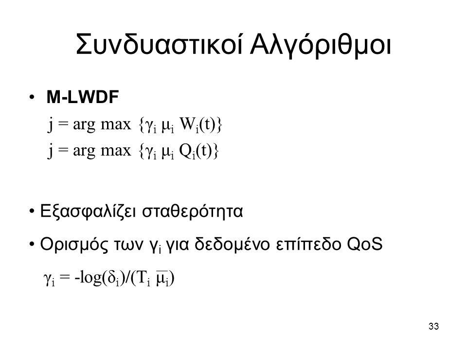 33 Συνδυαστικοί Αλγόριθμοι M-LWDF j = arg max {γ i μ i W i (t)} j = arg max {γ i μ i Q i (t)} Εξασφαλίζει σταθερότητα Ορισμός των γ i για δεδομένο επίπεδο QoS γ i = -log(δ i )/(T i μ i )