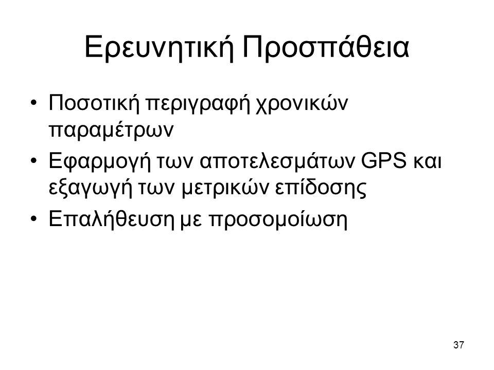 37 Ερευνητική Προσπάθεια Ποσοτική περιγραφή χρονικών παραμέτρων Εφαρμογή των αποτελεσμάτων GPS και εξαγωγή των μετρικών επίδοσης Επαλήθευση με προσομοίωση