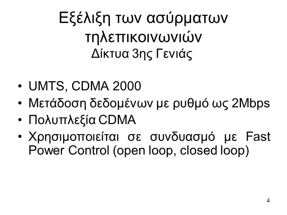 4 Εξέλιξη των ασύρματων τηλεπικοινωνιών UMTS, CDMA 2000 Μετάδοση δεδομένων με ρυθμό ως 2Mbps Πολυπλεξία CDMA Χρησιμοποιείται σε συνδυασμό με Fast Power Control (open loop, closed loop) Δίκτυα 3ης Γενιάς
