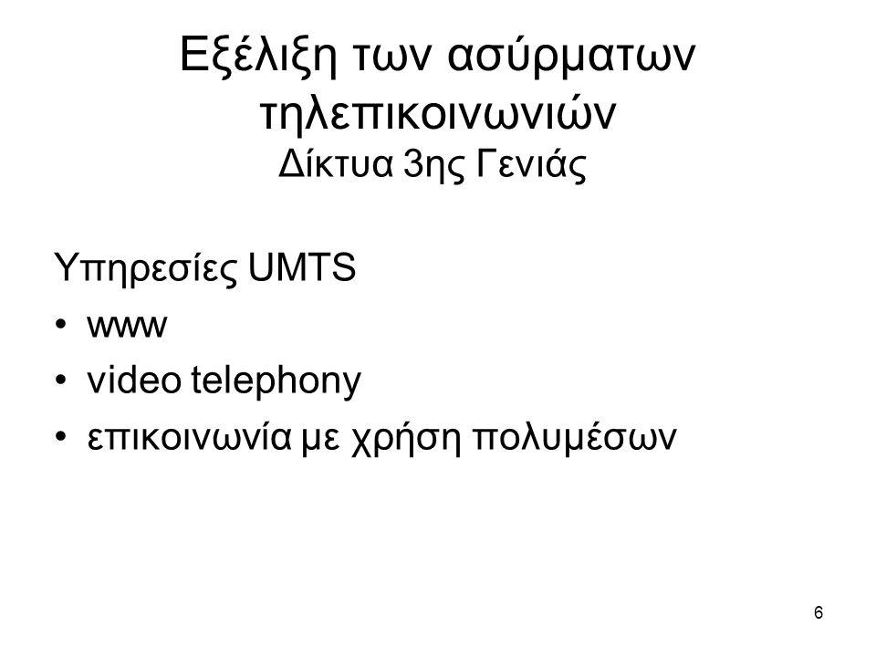6 Εξέλιξη των ασύρματων τηλεπικοινωνιών Υπηρεσίες UMTS www video telephony επικοινωνία με χρήση πολυμέσων Δίκτυα 3ης Γενιάς
