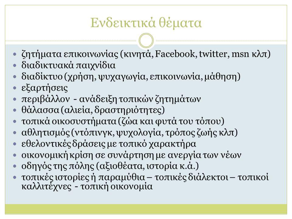 Ενδεικτικά θέματα ζητήματα επικοινωνίας (κινητά, Facebook, twitter, msn κλπ) διαδικτυακά παιχνίδια διαδίκτυο (χρήση, ψυχαγωγία, επικοινωνία, μάθηση) εξαρτήσεις περιβάλλον - ανάδειξη τοπικών ζητημάτων θάλασσα (αλιεία, δραστηριότητες) τοπικά οικοσυστήματα (ζώα και φυτά του τόπου) αθλητισμός (ντόπινγκ, ψυχολογία, τρόπος ζωής κλπ) εθελοντικές δράσεις με τοπικό χαρακτήρα οικονομική κρίση σε συνάρτηση με ανεργία των νέων οδηγός της πόλης (αξιοθέατα, ιστορία κ.ά.) τοπικές ιστορίες ή παραμύθια – τοπικές διάλεκτοι – τοπικοί καλλιτέχνες - τοπική οικονομία