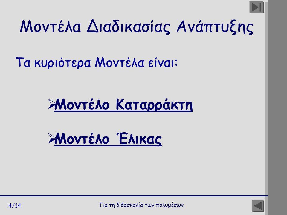 Για τη διδασκαλία των πολυμέσων 4/14 Τα κυριότερα Μοντέλα είναι: Μοντέλα Διαδικασίας Ανάπτυξης  Μοντέλο Καταρράκτη Μοντέλο Καταρράκτη  Μοντέλο Έλικας Μοντέλο Έλικας