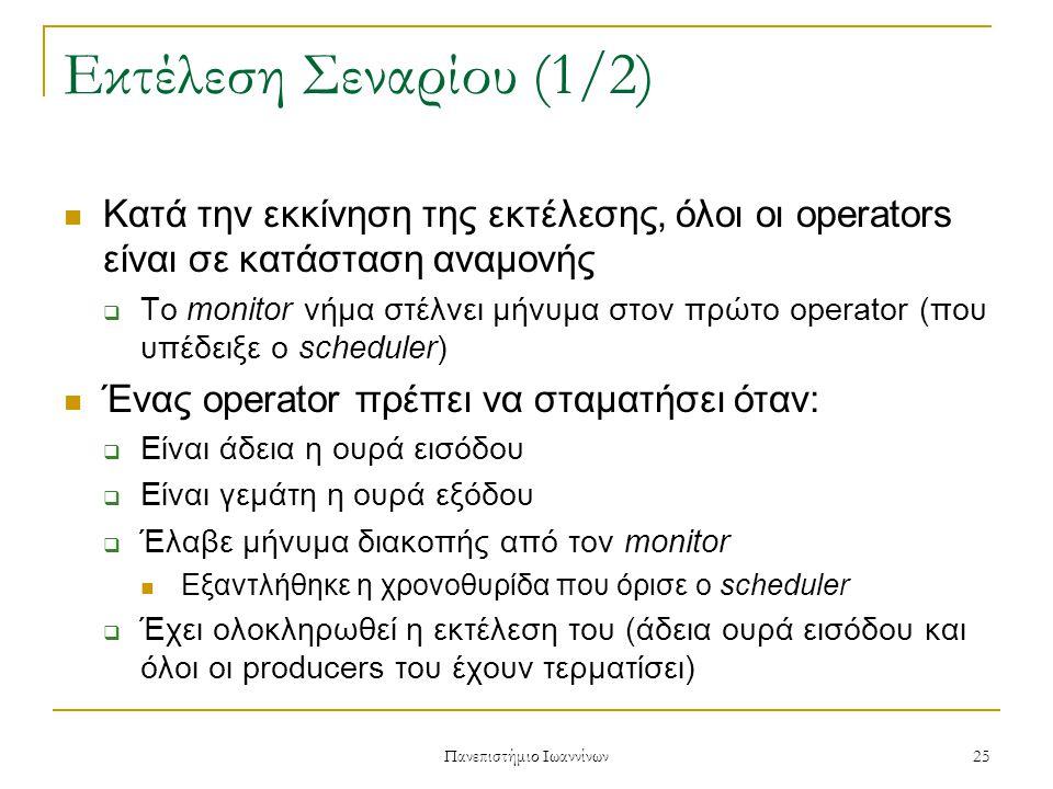 Πανεπιστήμιο Ιωαννίνων 25 Εκτέλεση Σεναρίου (1/2) Κατά την εκκίνηση της εκτέλεσης, όλοι οι operators είναι σε κατάσταση αναμονής  Το monitor νήμα στέλνει μήνυμα στον πρώτο operator (που υπέδειξε ο scheduler) Ένας operator πρέπει να σταματήσει όταν:  Είναι άδεια η ουρά εισόδου  Είναι γεμάτη η ουρά εξόδου  Έλαβε μήνυμα διακοπής από τον monitor Εξαντλήθηκε η χρονοθυρίδα που όρισε ο scheduler  Έχει ολοκληρωθεί η εκτέλεση του (άδεια ουρά εισόδου και όλοι οι producers του έχουν τερματίσει)