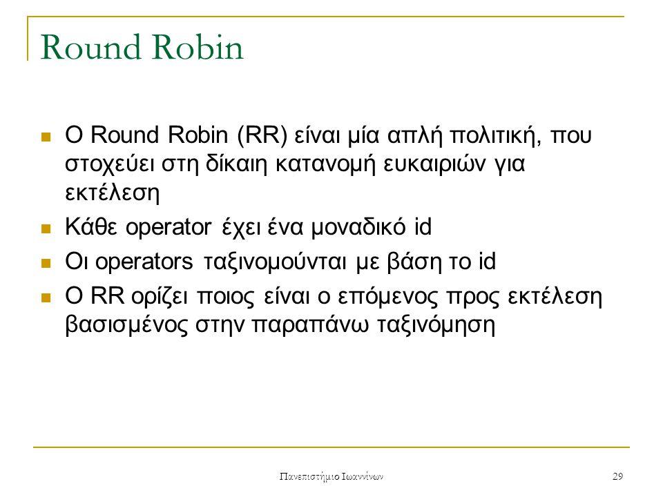 Πανεπιστήμιο Ιωαννίνων 29 Round Robin Ο Round Robin (RR) είναι μία απλή πολιτική, που στοχεύει στη δίκαιη κατανομή ευκαιριών για εκτέλεση Κάθε operator έχει ένα μοναδικό id Οι operators ταξινομούνται με βάση το id Ο RR ορίζει ποιος είναι ο επόμενος προς εκτέλεση βασισμένος στην παραπάνω ταξινόμηση