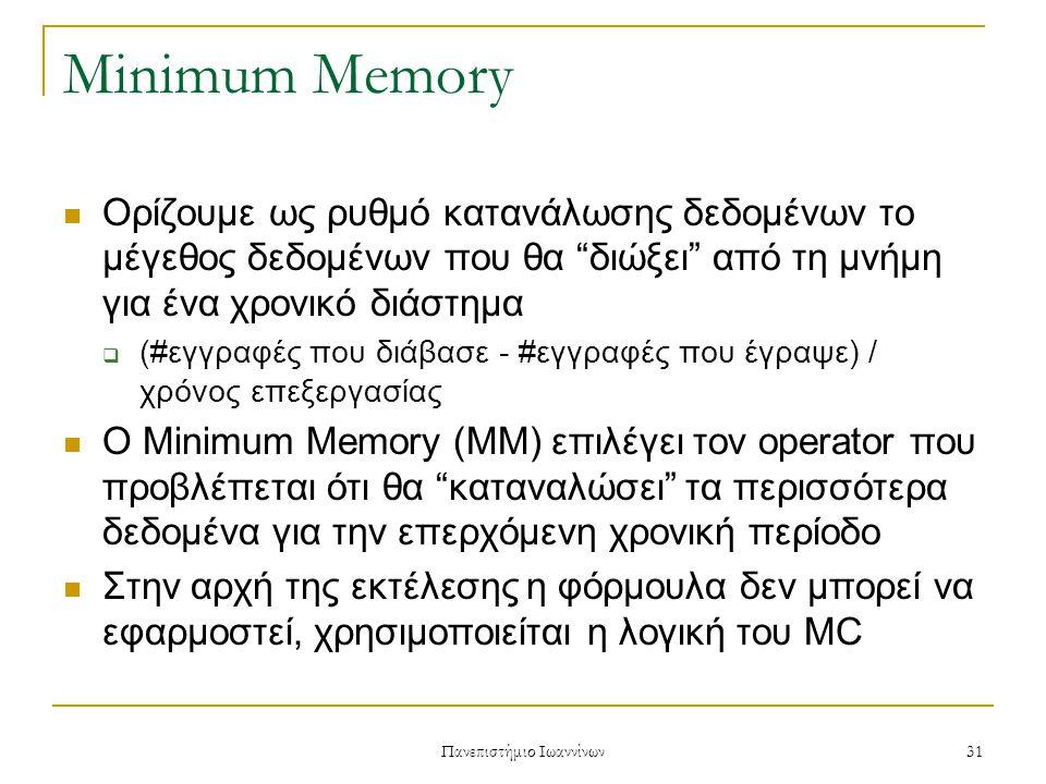 Πανεπιστήμιο Ιωαννίνων 31 Minimum Memory Ορίζουμε ως ρυθμό κατανάλωσης δεδομένων το μέγεθος δεδομένων που θα διώξει από τη μνήμη για ένα χρονικό διάστημα  (#εγγραφές που διάβασε - #εγγραφές που έγραψε) / χρόνος επεξεργασίας Ο Minimum Memory (MM) επιλέγει τον operator που προβλέπεται ότι θα καταναλώσει τα περισσότερα δεδομένα για την επερχόμενη χρονική περίοδο Στην αρχή της εκτέλεσης η φόρμουλα δεν μπορεί να εφαρμοστεί, χρησιμοποιείται η λογική του MC